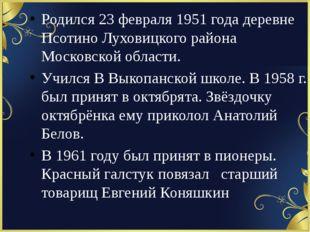 Родился 23 февраля 1951 года деревне Псотино Луховицкого района Московской о