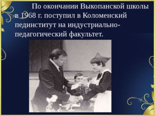 По окончании Выкопанской школы в 1968 г. поступил в Коломенский пединстит