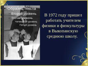 В 1972 году пришел работать учителем физики и физкультуры в Выкопанскую средн