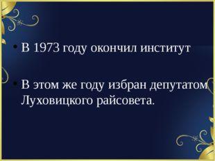 В 1973 году окончил институт В этом же году избран депутатом Луховицкого рай