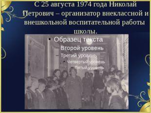 С 25 августа 1974 года Николай Петрович – организатор внеклассной и внешкольн