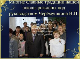 Многие славные традиции нашей школы рождены под руководством Черёмушкина Н.П.