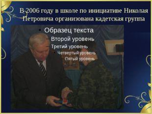 В 2006 году в школе по инициативе Николая Петровича организована кадетская гр