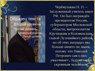 Черёмушкин Н. П. – Заслуженный учитель школ РФ. Он был награждён президентом