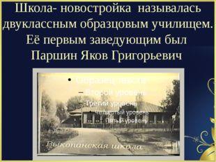 Школа- новостройка называлась двуклассным образцовым училищем. Её первым зав
