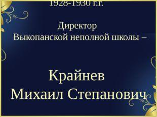 1928-1930 г.г. Директор Выкопанской неполной школы – Крайнев Михаил Степанович