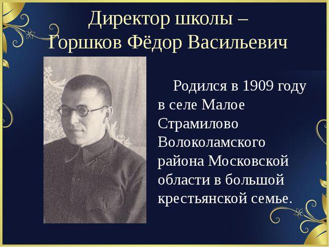 Директор школы – Горшков Фёдор Васильевич Родился в 1909 году в селе Малое...