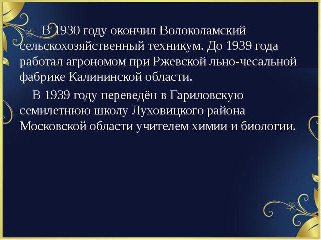 В 1930 году окончил Волоколамский сельскохозяйственный техникум. До 1939...