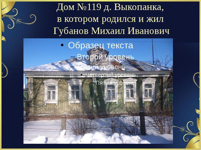 Дом №119 д. Выкопанка, в котором родился и жил Губанов Михаил Иванович