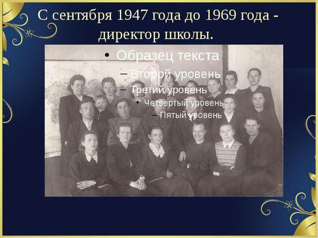 С сентября 1947 года до 1969 года - директор школы.