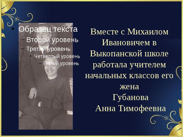 Вместе с Михаилом Ивановичем в Выкопанской школе работала учителем начальных...
