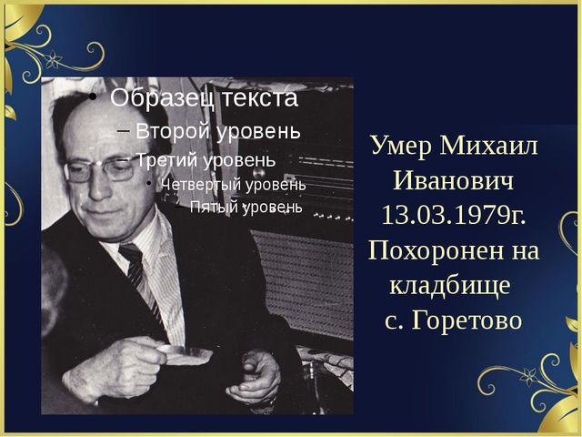 Умер Михаил Иванович 13.03.1979г. Похоронен на кладбище с. Горетово