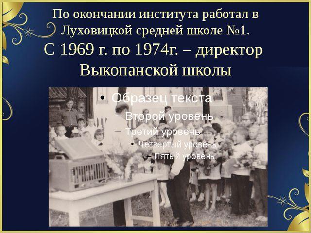 По окончании института работал в Луховицкой средней школе №1. С 1969 г. по 19...