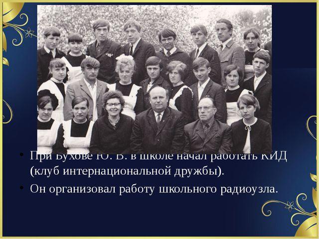 При Бухове Ю. В. в школе начал работать КИД (клуб интернациональной дружбы)....