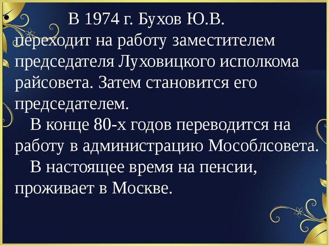 В 1974 г. Бухов Ю.В. переходит на работу заместителем председателя Луховицк...