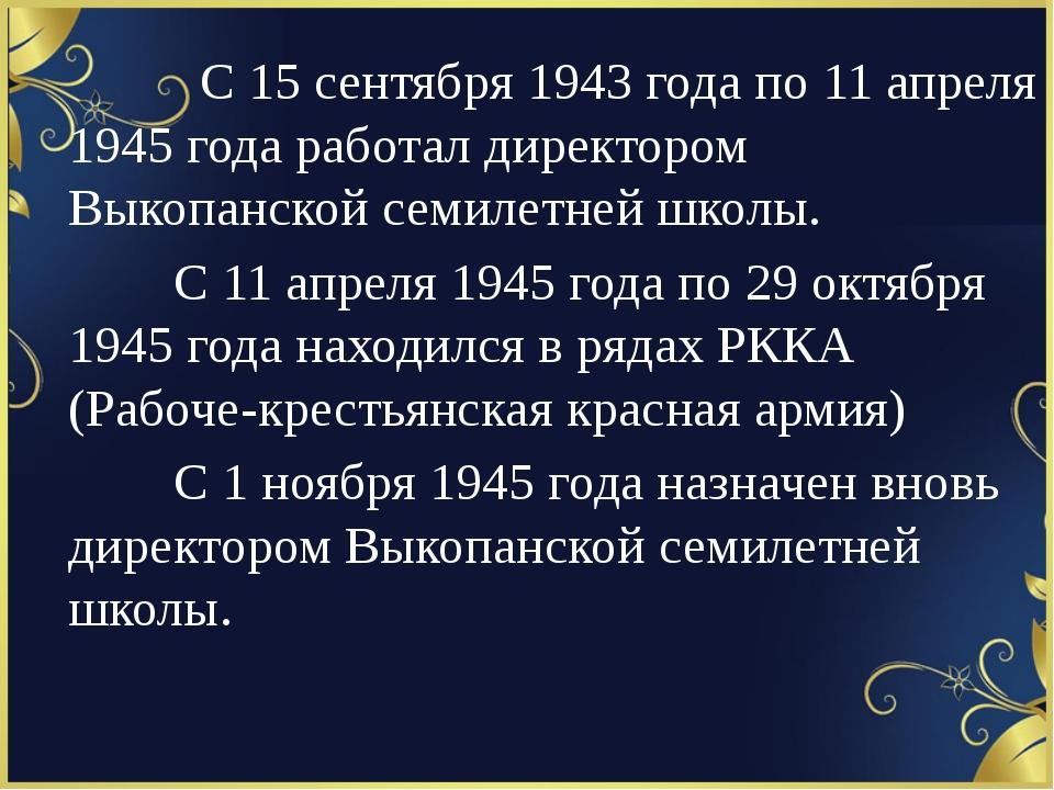 С 15 сентября 1943 года по 11 апреля 1945 года работал директором Выкопан...