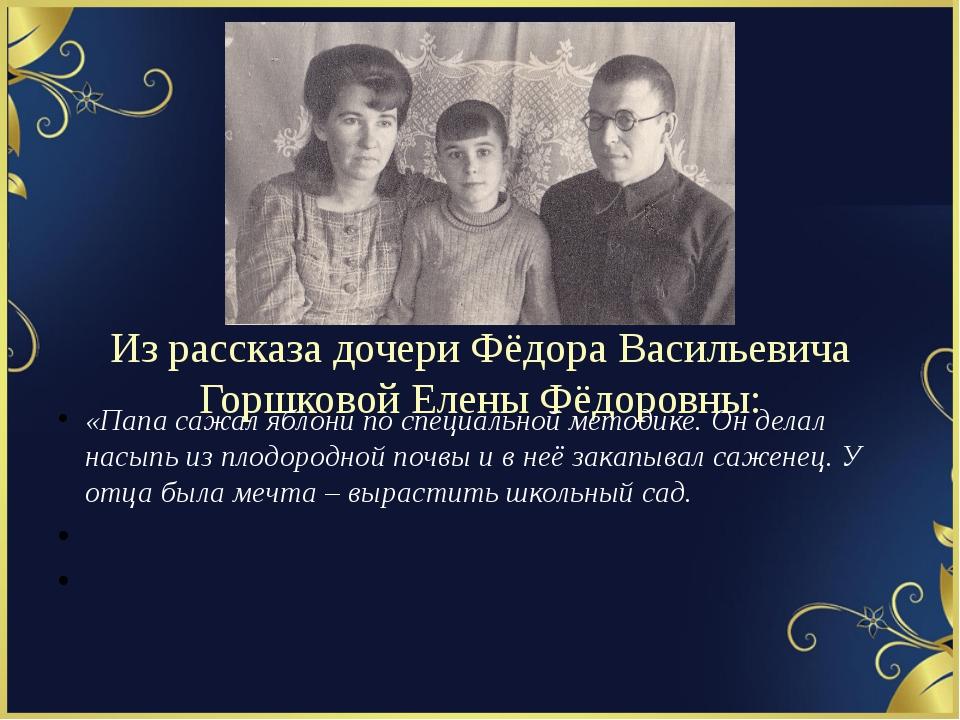 Из рассказа дочери Фёдора Васильевича Горшковой Елены Фёдоровны: «Папа сажал...