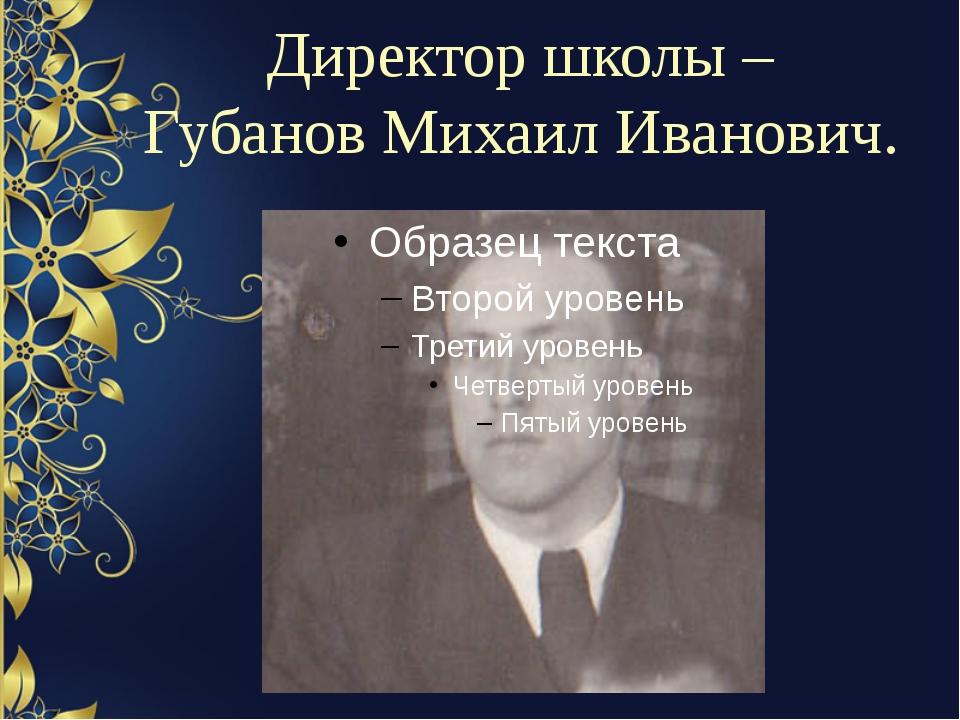 Директор школы – Губанов Михаил Иванович.