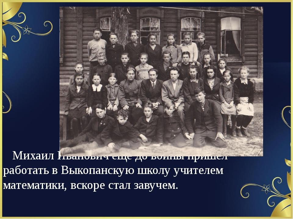Михаил Иванович ещё до войны пришел работать в Выкопанскую школу учителем ма...