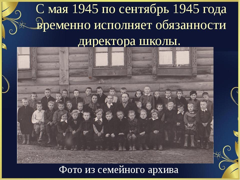 С мая 1945 по сентябрь 1945 года временно исполняет обязанности директора шко...