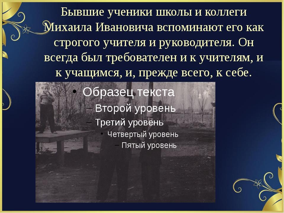 Бывшие ученики школы и коллеги Михаила Ивановича вспоминают его как строгого...