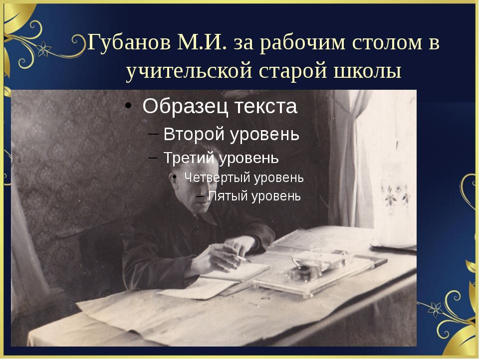 Губанов М.И. за рабочим столом в учительской старой школы