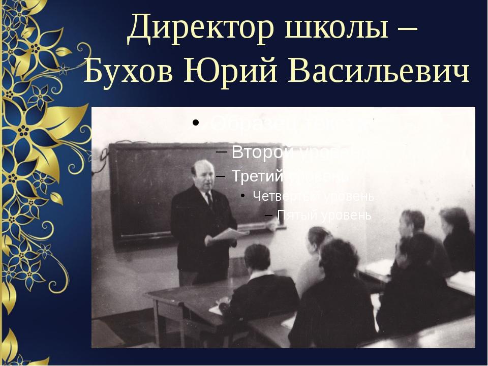 Директор школы – Бухов Юрий Васильевич