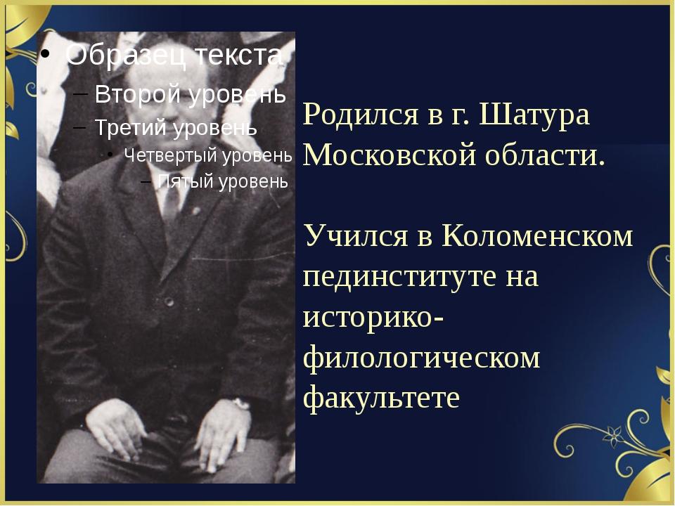 Родился в г. Шатура Московской области. Учился в Коломенском пединституте на...