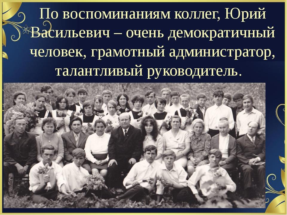 По воспоминаниям коллег, Юрий Васильевич – очень демократичный человек, грамо...