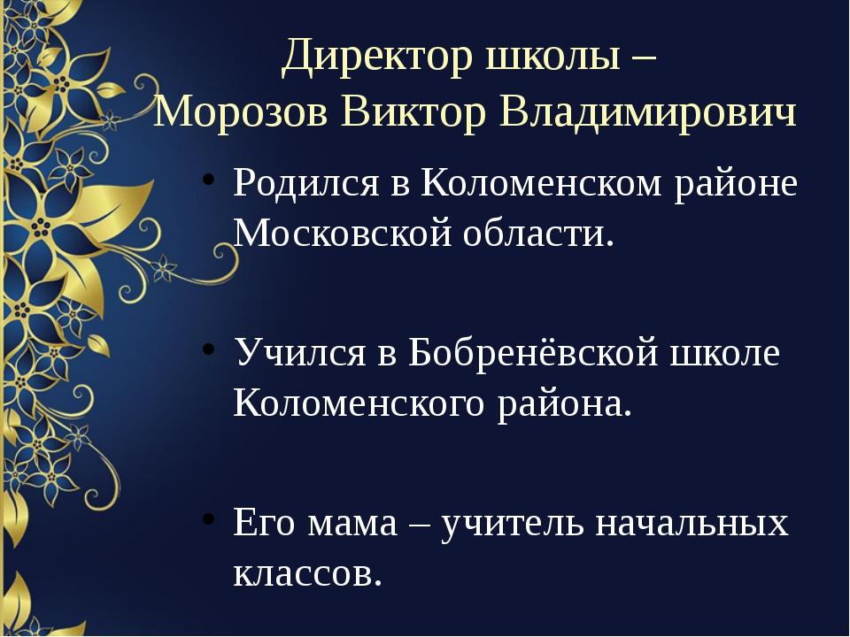 Директор школы – Морозов Виктор Владимирович Родился в Коломенском районе Мос...