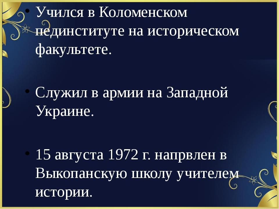 Учился в Коломенском пединституте на историческом факультете. Служил в армии...
