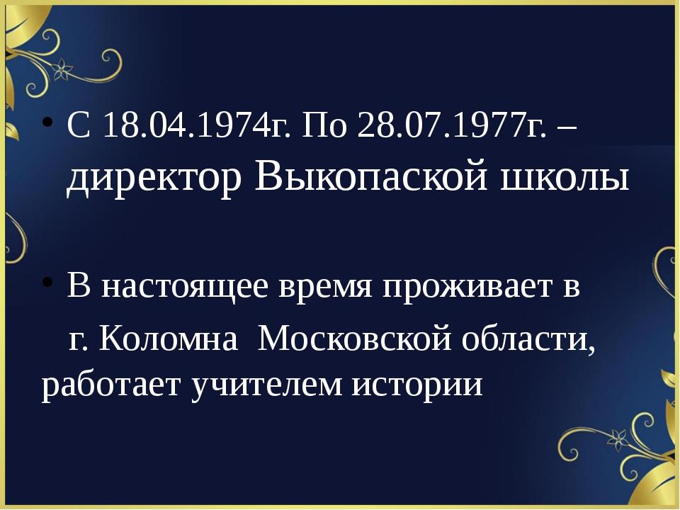 С 18.04.1974г. По 28.07.1977г. – директор Выкопаской школы В настоящее время...