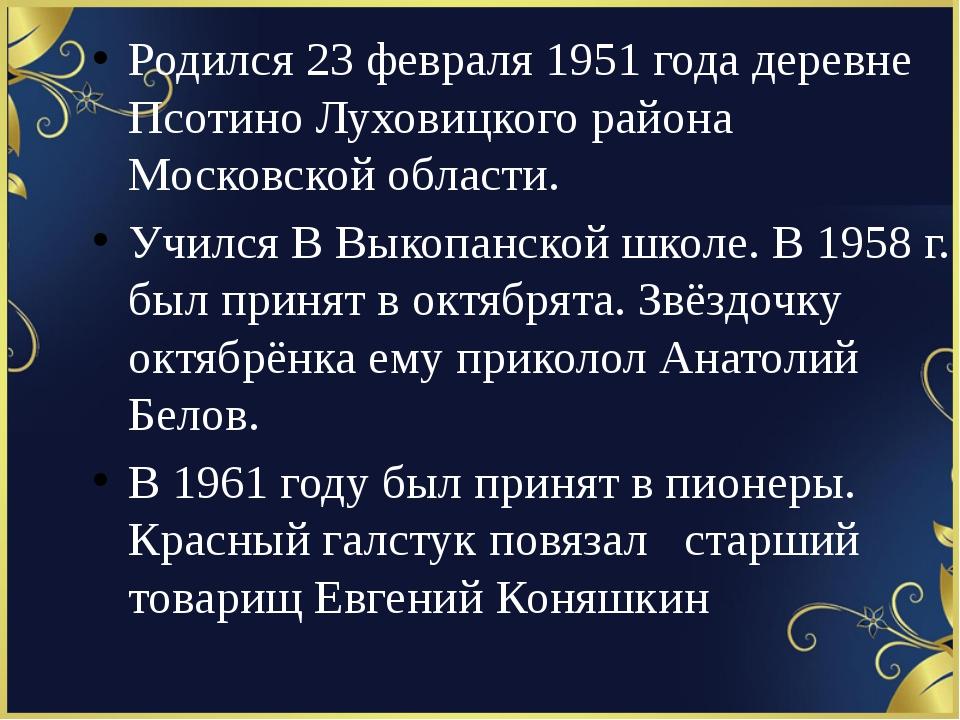 Родился 23 февраля 1951 года деревне Псотино Луховицкого района Московской о...