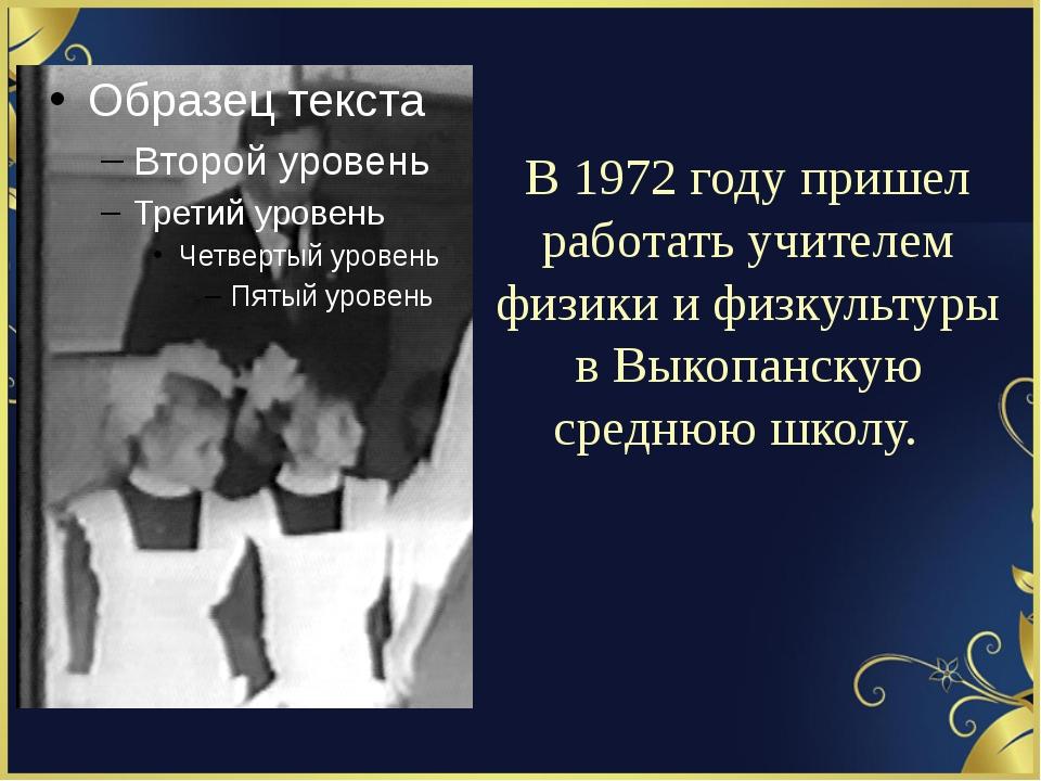 В 1972 году пришел работать учителем физики и физкультуры в Выкопанскую средн...