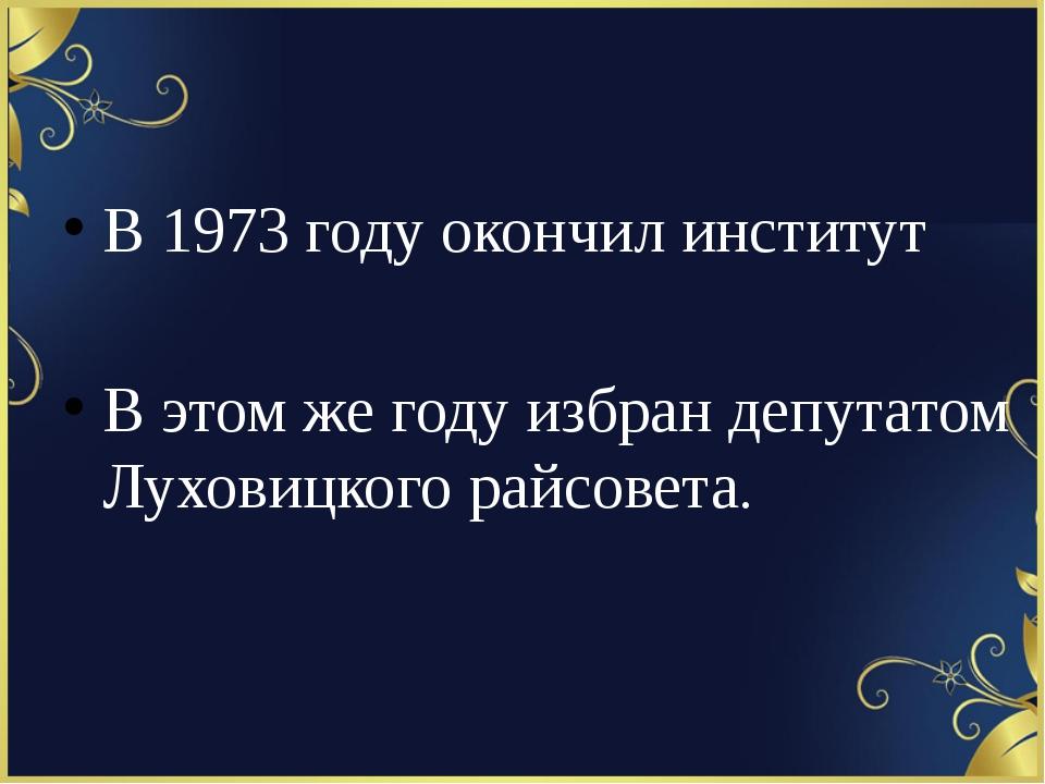 В 1973 году окончил институт В этом же году избран депутатом Луховицкого рай...
