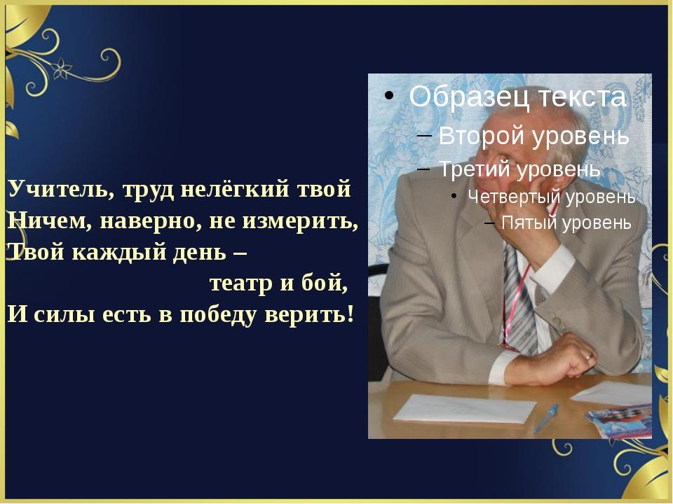 Учитель, труд нелёгкий твой Ничем, наверно, не измерить, Твой каждый день – т...