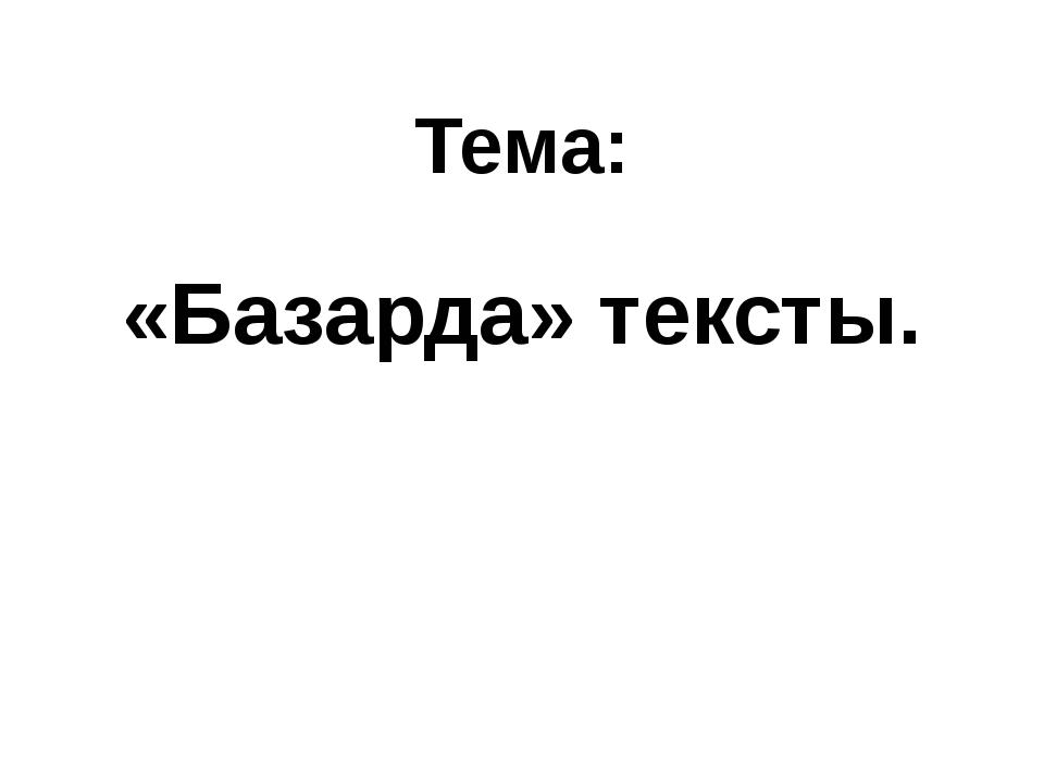 Тема: «Базарда» тексты.