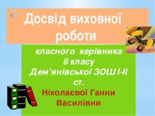 Досвід виховної роботи класного керівника 8 класу Дем'янівської ЗОШ І-ІІ ст.