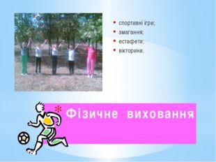 Фізичне виховання спортивні ігри; змагання; естафети; вікторини.