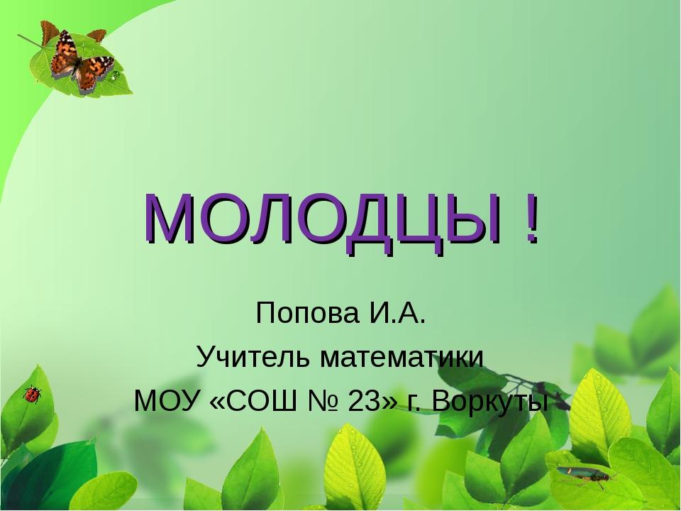 МОЛОДЦЫ ! Попова И.А. Учитель математики МОУ «СОШ № 23» г. Воркуты