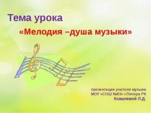 «Мелодия –душа музыки» презентация учителя музыки МОУ «СОШ №83» г.Печора РК К