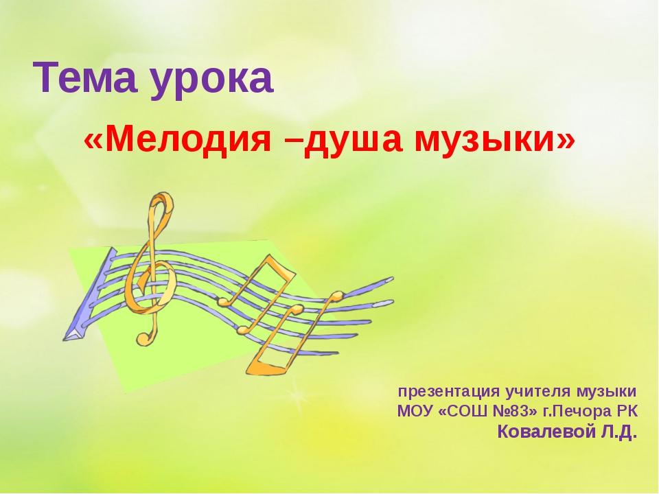 «Мелодия –душа музыки» презентация учителя музыки МОУ «СОШ №83» г.Печора РК К...