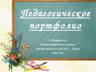 Педагогическое портфолио п.Излучинск Нижневартовский район Ханты-Мансийский А
