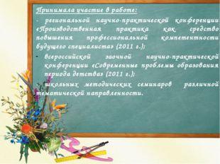 Принимала участие в работе: - региональной научно-практической конференции «П
