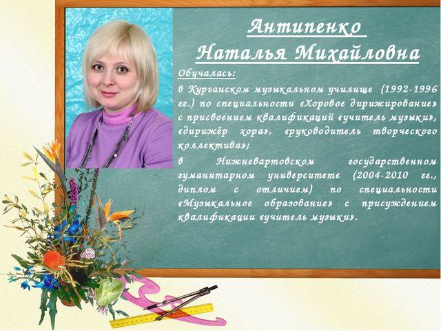 Антипенко Наталья Михайловна Обучалась: в Курганском музыкальном училище (199...