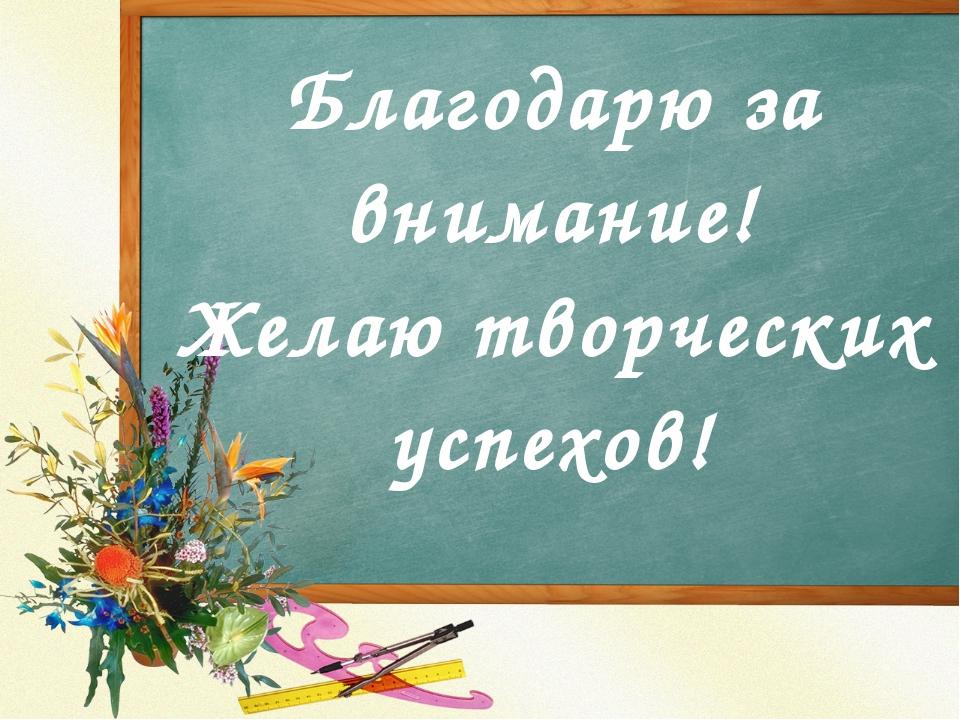 Благодарю за внимание! Желаю творческих успехов!