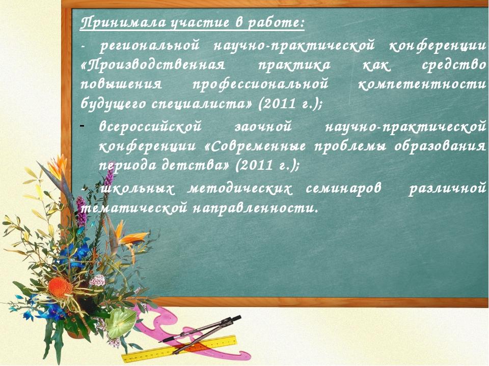 Принимала участие в работе: - региональной научно-практической конференции «П...