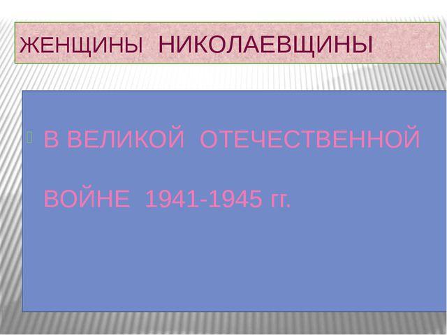 ЖЕНЩИНЫ НИКОЛАЕВЩИНЫ В ВЕЛИКОЙ ОТЕЧЕСТВЕННОЙ ВОЙНЕ 1941-1945 гг.