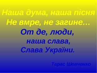 Наша дума, наша пісня Не вмре, не загине… От де, люди, наша слава, Слава Укра