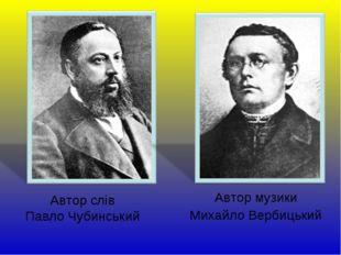 Автор слів Павло Чубинський Автор музики Михайло Вербицький